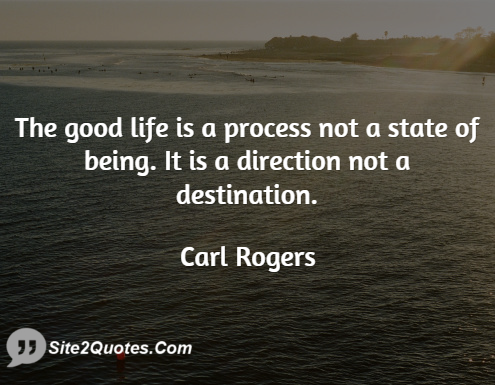 Good Life Quotes Gorgeous The Good Life Is A Process Not A State Of Being It Is A Direction