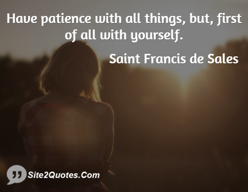 Have patience with all things but first of all with yourself ...