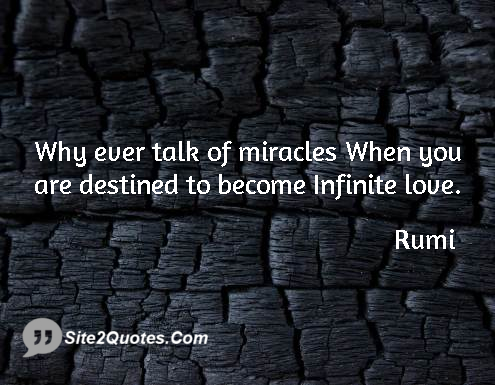 Why Ever Talk Of Miracles When You Are Destined To Become Infinite Love Rumi Love Quotes