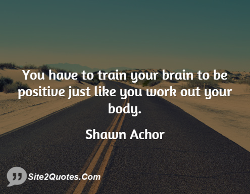 Shawn Achor Quotes Amazing You Have To Train Your Brain To Be Positive Just Like You Work Out