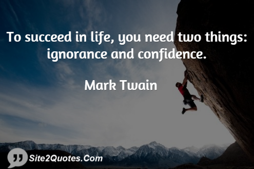 To succeed in life you need two things ignorance by Mark Twain