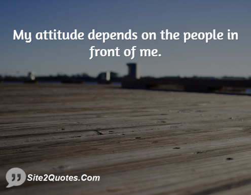 My Attitude Depends on the People - Attitude Quotes - Site2Quote