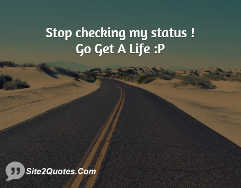 Stop Checking My Status ! Go Get a Life - Attitude Quotes - Site2Quote