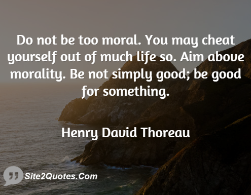 Do Not Be Too Moral; You May Cheat Yourself - Good Quotes - Henry David Thoreau