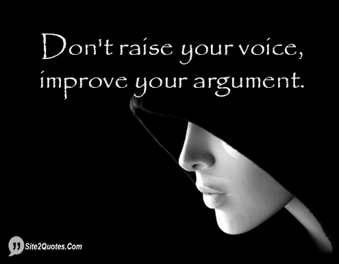 Don't Raise Your Voice, Improve Your Argument - Inspirational Quotes - Site2Quote