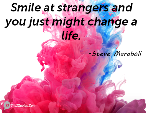Smile at Strangers and You Just Might Change a Life - Smile Quotes - Steve Maraboli