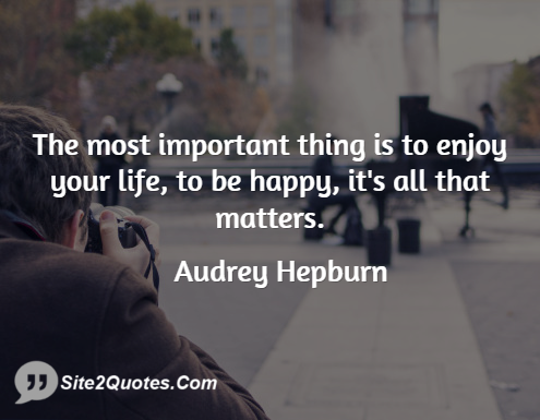 The Most Important Thing is to Enjoy Your Life - Life Quotes - Audrey Hepburn
