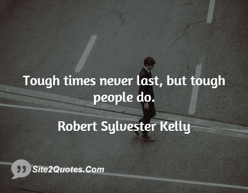 Tough Times Never Last, but Tough People Do - Inspirational Quotes - Robert Sylvester Kelly